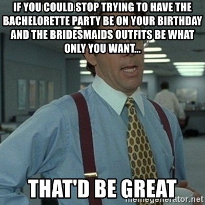 If You Could Stop Trying To Have The Bachelorette Party Be On Your Birthday And Bridesmaids Outfits What Only Want Thatd Great
