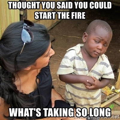62516496 thought you said you could start the fire what's taking so long,Start A Fire Meme
