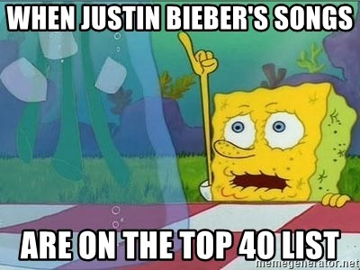 When Justin Bieber's Songs Are on the top 40 list - thirsty