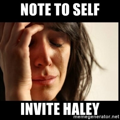 Note To Self Invite Haley First World Problems Meme Generator