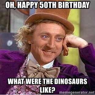 65506785 oh, happy 50th birthday what were the dinosaurs like? willy wonka