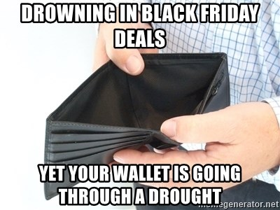 Drowning In Black Friday Deals Yet Your Wallet Is Going Through A Drought Empty Wallet Meme Generator