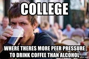 66338387 college where theres more peer pressure to drink coffee than,Lazy College Student Meme Generator