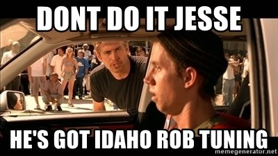Dont do it jesse He's got Idaho Rob tuning - fast and