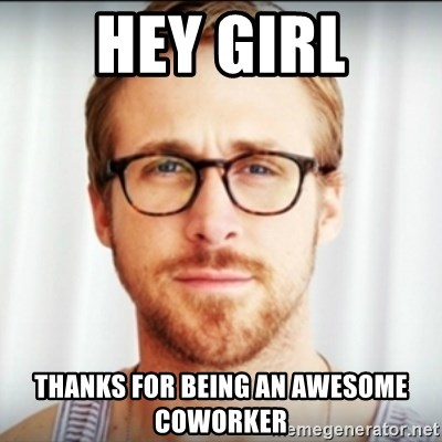 70731803 hey girl thanks for being an awesome coworker ryan gosling hey