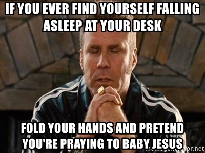 If You Ever Find Yourself Falling Asleep At Your Desk Fold Hands And Pretend Re Praying To Baby Will Ferrell Meme Generator