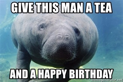 71764401 give this man a tea and a happy birthday manatee meme generator