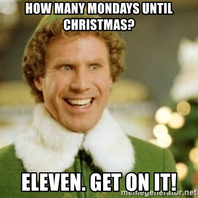 buddy the elf how many mondays until christmas eleven get on it