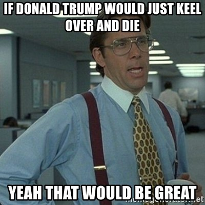 if donald trump would just keel over and die yeah that would