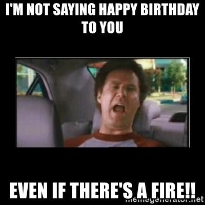 74559746 i'm not saying happy birthday to you even if there's a fire