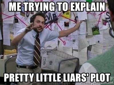 Me trying to explain Pretty Little Liars' Plot - Me trying