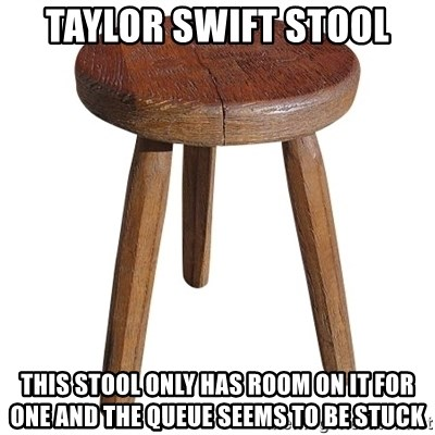 Taylor Swift Stool This Stool Only Has Room On It For One And The Queue Seems To Be Stuck Stool Meme Generator