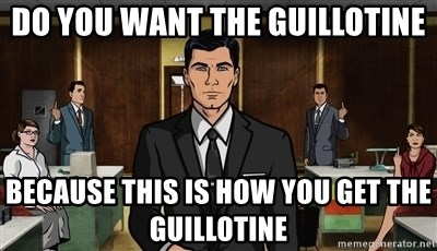 do-you-want-the-guillotine-because-this-