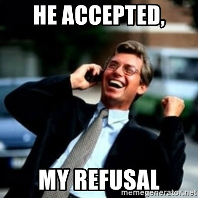 HaHa! Business! Guy! - He accepted, my refusal