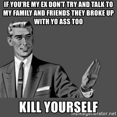 Kill Yourself NoCaption - If you're my ex don't try and talk to my family and friends they broke up with yo ass too Kill yourself