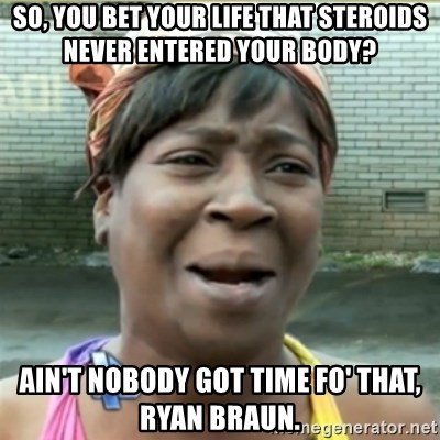 Ain't Nobody got time fo that - So, you bet your life that steroids never entered your body? Ain't nobody got time fo' that, Ryan Braun.