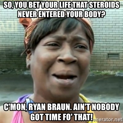 Ain't Nobody got time fo that - So, you bet your life that steroids never entered your body? C'mon, Ryan Braun. Ain't nobody got time fo' that!