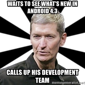 Tim Cook Time - Waits to see what's new in Android 4.3 Calls up his development team