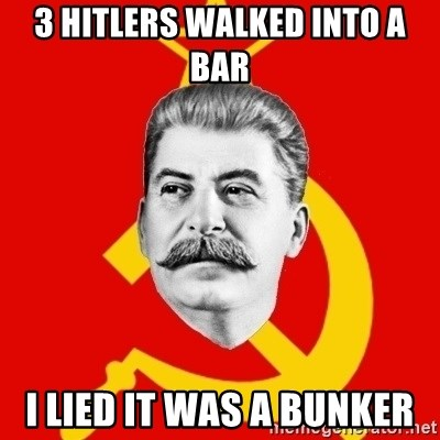 Stalin Says - 3 hitlers walked into a bar i lied it was a bunker