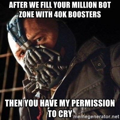 Only then you have my permission to die - After we fill your million bot zone with 40k boosters then you have my permission to cry