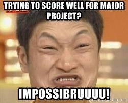 Impossibru Meme - TRYING TO SCORE WELL FOR MAJOR PROJECT? IMPOSSIBRUUUU!