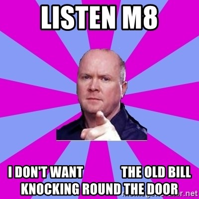 Phil Mitchell - Listen M8 I don't want               the old bill knocking round the door
