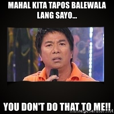 Willie Revillame me - mahal kita tapos balewala lang sayo... you don't do that to me!!