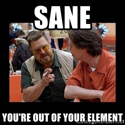 walter sobchak - sane you're out of your element