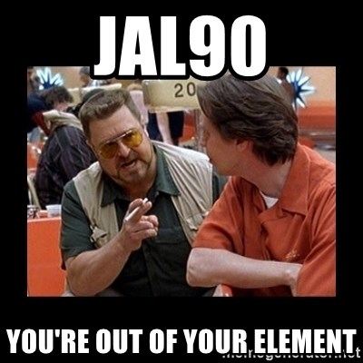 walter sobchak - Jal90 you're out of your element