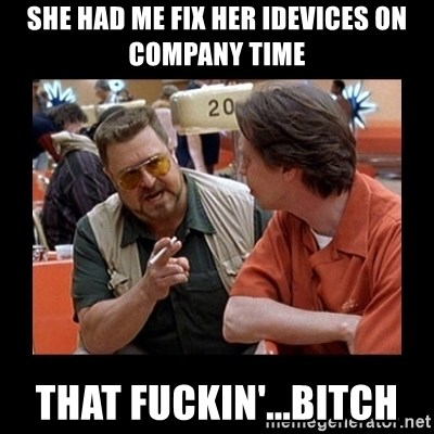 walter sobchak - She had me fix her iDevices on company time That fuckin'...Bitch