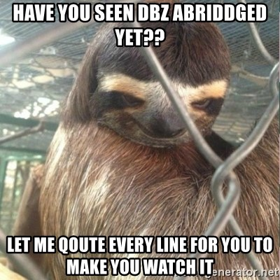 Creepy Sloth Rape - Have you seen DBZ abriddged yet?? Let me qoute every line for you to make you watch it