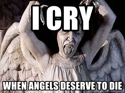 Weeping angel meme - I cry  when angels deserve to die