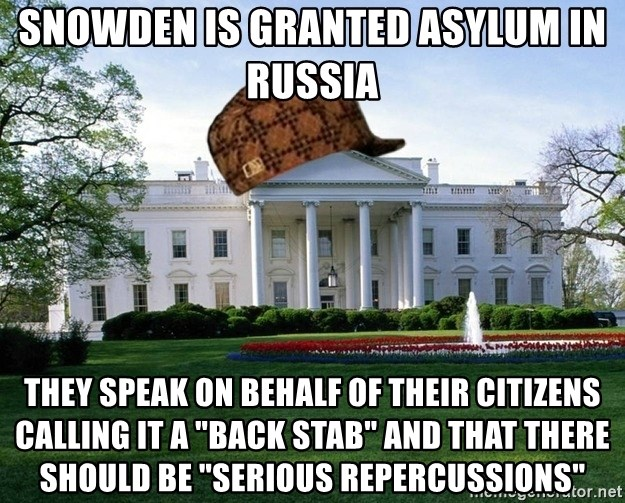 "scumbag whitehouse - SNOWDEN IS GRANTED ASYLUM IN RUSSIA THEY SPEAK ON BEHALF OF THEIR CITIZENS CALLING IT A ""BACK STAB"" AND THAT THERE SHOULD BE ""SERIOUS REPERCUSSIONS"""