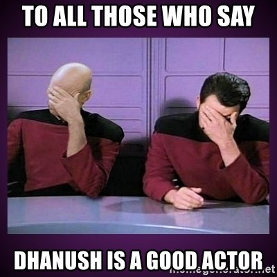 Double Facepalm - to all those who say dhanush is a good actor