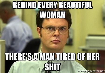 Image result for behind every good looking woman is a man who's tired of her shit