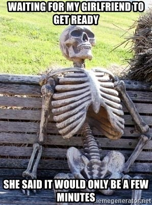 Waiting skeleton meme - Waiting for my girlfriend to get ready She said it would only be a few minutes