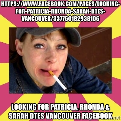 Patricia (Patty) Downtown Eastside Vancouver, BC - https://www.facebook.com/pages/Looking-for-Patricia-Rhonda-Sarah-dtes-vancouver/337760182938106 Looking for Patricia, Rhonda & Sarah dtes vancouver Facebook