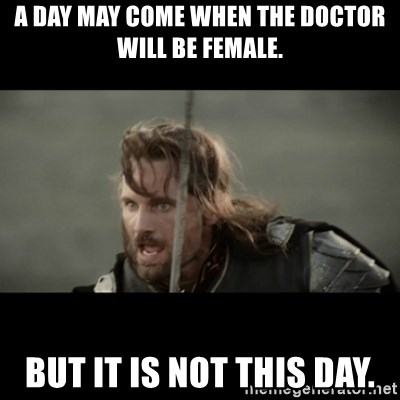 But it is not this Day ARAGORN - A day may come when the Doctor will be female. But it is not this day.