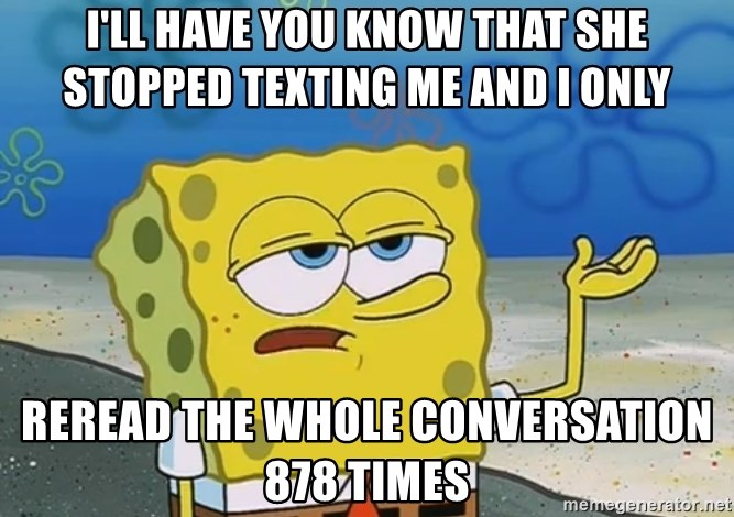 I'll have you know Spongebob - I'll have you know that she stopped texting me and I only reread the whole conversation 878 times
