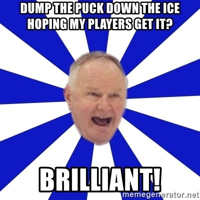 Crafty Randy - dump the puck down the ice hoping my players get it? brilliant!