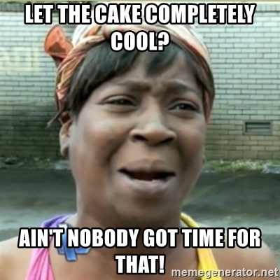 Ain't Nobody got time fo that - Let the cake completely cool?  ain't nobody got time for that!