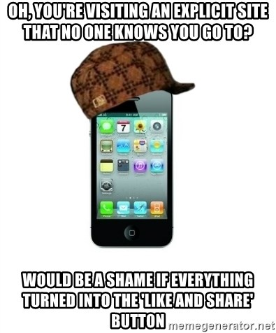 Scumbag iPhone 4 - Oh, you're visiting an explicit site that no one knows you go to? Would be a shame if everything turned into the 'like and share' button