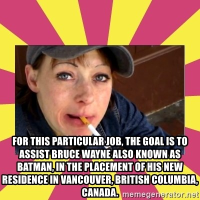 Patricia (Patty) Downtown Eastside Vancouver, BC -  For this particular job, the goal is to assist Bruce Wayne also known as Batman, in the placement of his new residence in Vancouver, British Columbia, Canada.