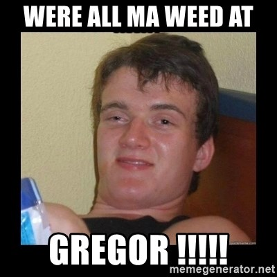 Weed Guy Walter - were all ma weed at  GREGOR !!!!!