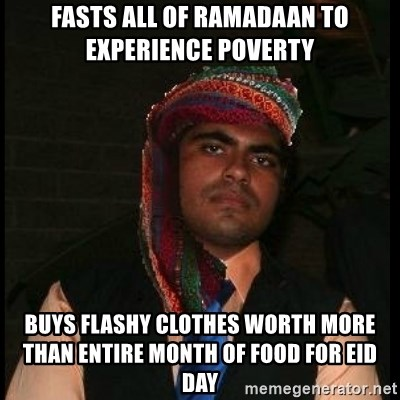 Scumbag Muslim - fasts all of ramadaan to experience poverty buys flashy clothes worth more than entire month of food for eid day