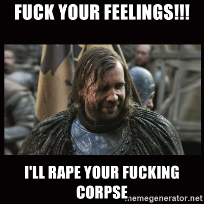 [Image: fuck-your-feelings-ill-rape-your-fucking-corpse.jpg]