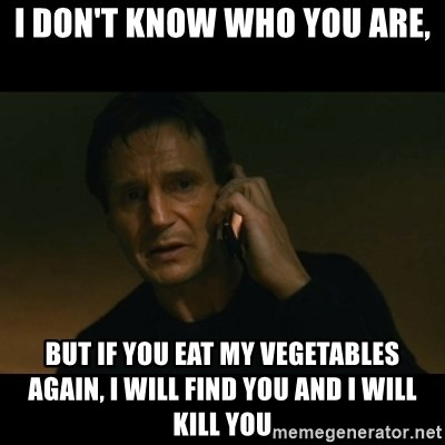 liam neeson taken - I don't know who you are, but if you eat my vegetables again, I will find you and I will kill you