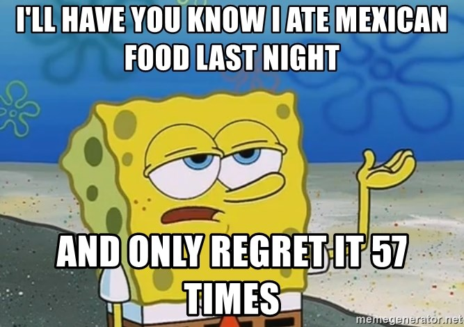 I'll have you know Spongebob - I'll have you know i ate mexican food last night and only regret it 57 times