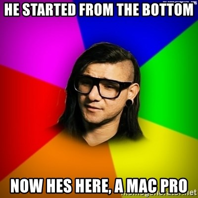 Advice Skrillex - HE STARTED FROM THE BOTTOM NOW HES HERE, A MAC PRO