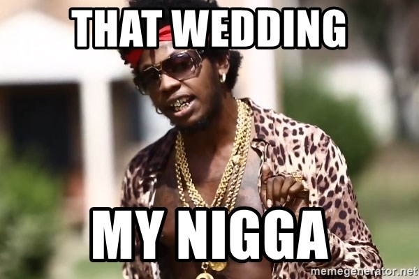 Trinidad James meme  - That Wedding My Nigga